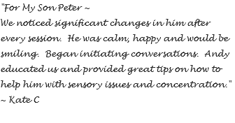"""For My Son Peter ~ We noticed significant changes in him after every session. He was calm, happy and would be smiling. Began initiating conversations. Andy educated us and provided great tips on how to help him with sensory issues and concentration."" ~ Kate C"